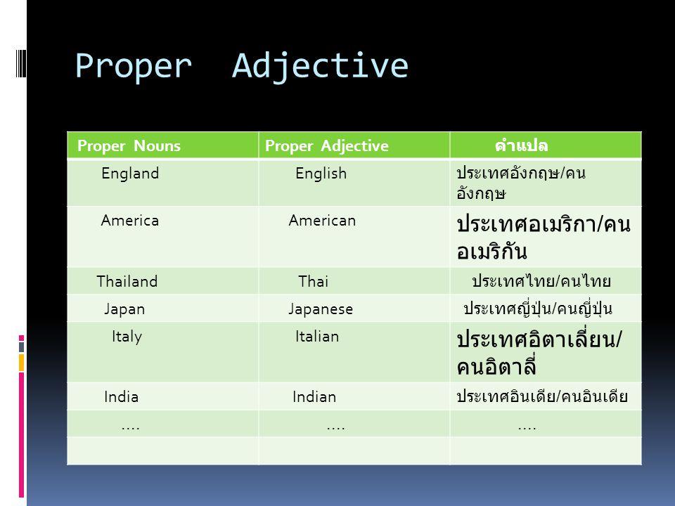 Proper Adjective Proper NounsProper Adjective คำแปล England English ประเทศอังกฤษ / คน อังกฤษ America American ประเทศอเมริกา / คน อเมริกัน Thailand Thai ประเทศไทย / คนไทย Japan Japanese ประเทศญี่ปุ่น / คนญี่ปุ่น Italy Italian ประเทศอิตาเลี่ยน / คนอิตาลี่ India Indian ประเทศอินเดีย / คนอินเดีย....