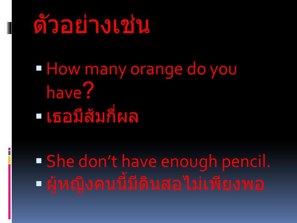 ตัวอย่างเช่น  How many orange do you have . เธอมีส้มกี่ผล  She don't have enough pencil.