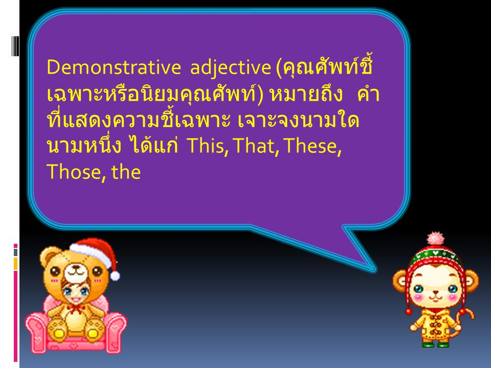 Demonstrative adjective ( คุณศัพท์ชี้ เฉพาะหรือนิยมคุณศัพท์ ) หมายถึง คำ ที่แสดงความชี้เฉพาะ เจาะจงนามใด นามหนึ่ง ได้แก่ This, That, These, Those, the