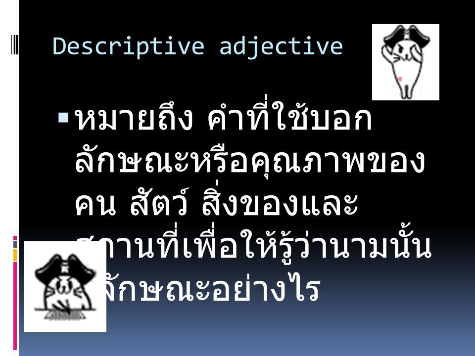 Descriptive adjective  หมายถึง คำที่ใช้บอก ลักษณะหรือคุณภาพของ คน สัตว์ สิ่งของและ สถานที่เพื่อให้รู้ว่านามนั้น มีลักษณะอย่างไร