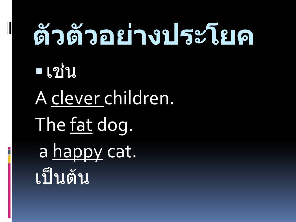 ตัวตัวอย่างประโยค  เช่น A clever children. The fat dog. a happy cat. เป็นต้น