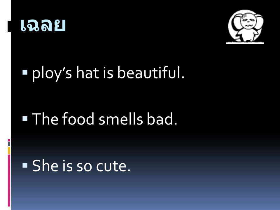 เฉลย pploy's hat is beautiful. TThe food smells bad. SShe is so cute.