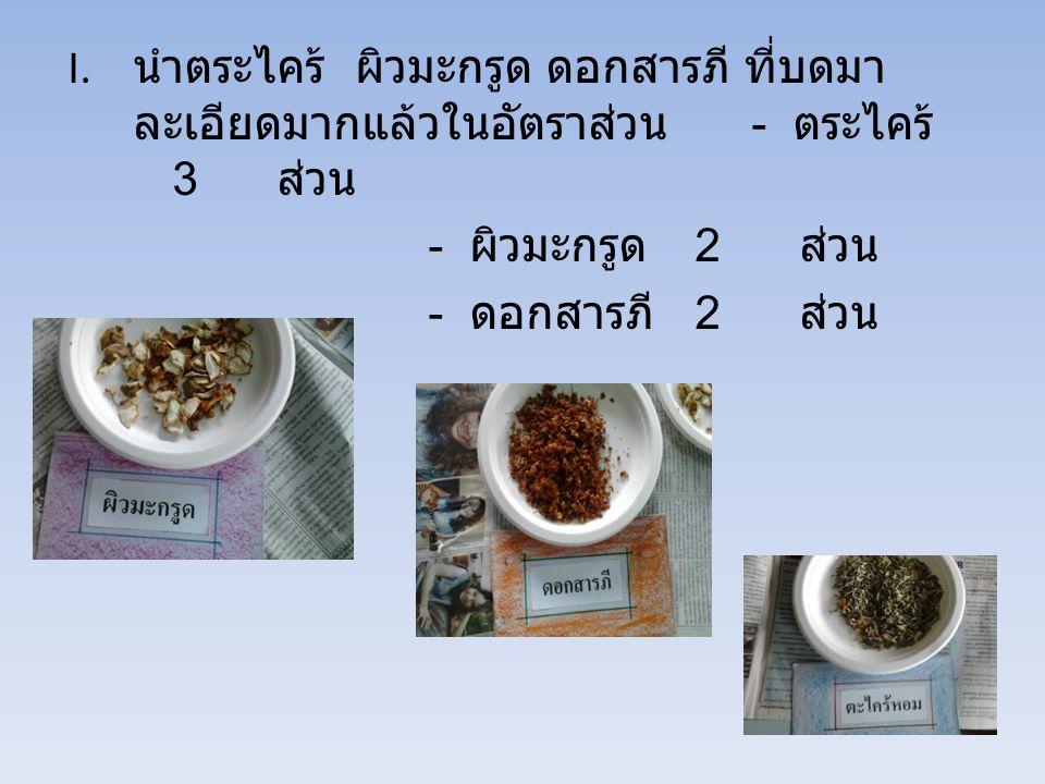 I. นำตระไคร้ ผิวมะกรูด ดอกสารภี ที่บดมา ละเอียดมากแล้วในอัตราส่วน - ตระไคร้ 3 ส่วน - ผิวมะกรูด 2 ส่วน - ดอกสารภี 2 ส่วน