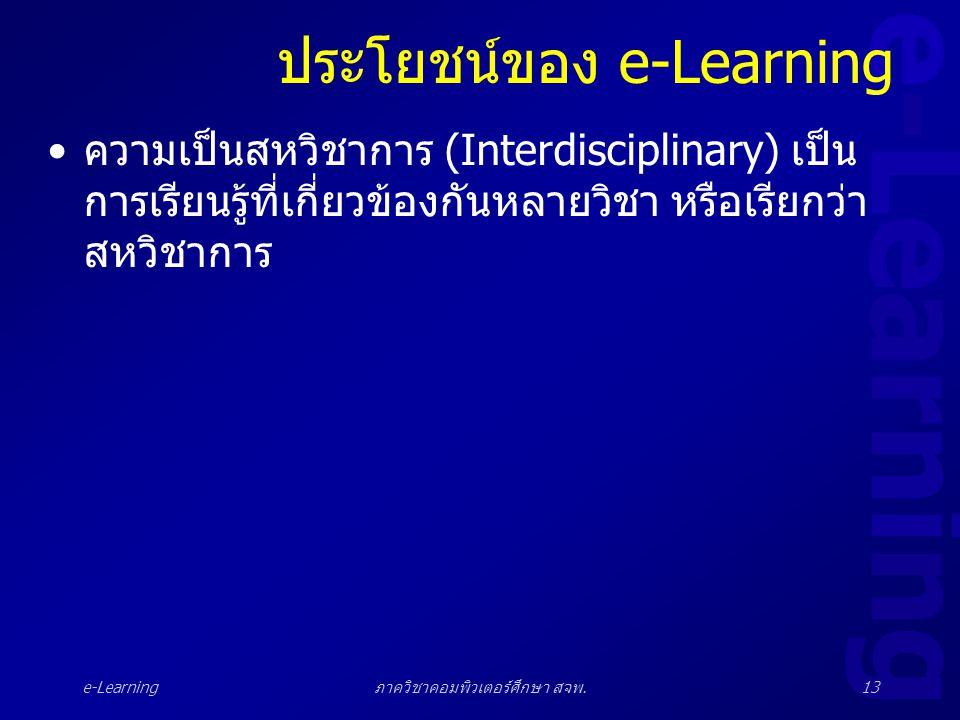 e-Learning ภาควิชาคอมพิวเตอร์ศึกษา สจพ.13 ประโยชน์ของ e-Learning •ความเป็นสหวิชาการ (Interdisciplinary) เป็น การเรียนรู้ที่เกี่ยวข้องกันหลายวิชา หรือเ