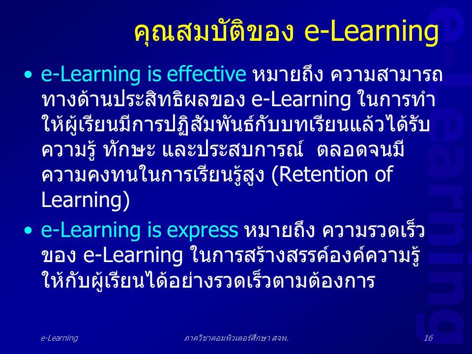 e-Learning ภาควิชาคอมพิวเตอร์ศึกษา สจพ.16 คุณสมบัติของ e-Learning •e-Learning is effective หมายถึง ความสามารถ ทางด้านประสิทธิผลของ e-Learning ในการทำ