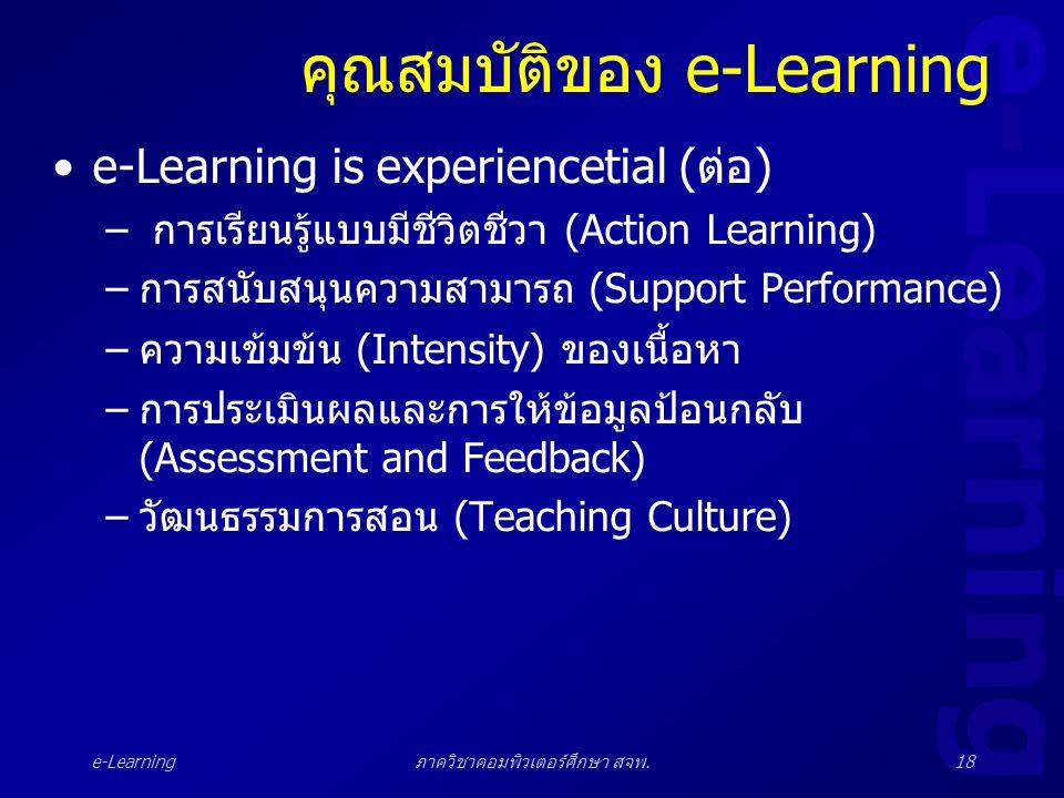 e-Learning ภาควิชาคอมพิวเตอร์ศึกษา สจพ.18 คุณสมบัติของ e-Learning •e-Learning is experiencetial (ต่อ) – การเรียนรู้แบบมีชีวิตชีวา (Action Learning) –ก