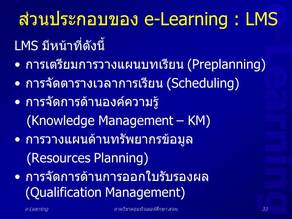 e-Learning ภาควิชาคอมพิวเตอร์ศึกษา สจพ.33 ส่วนประกอบของ e-Learning : LMS LMS มีหน้าที่ดังนี้ •การเตรียมการวางแผนบทเรียน (Preplanning) •การจัดตารางเวลา