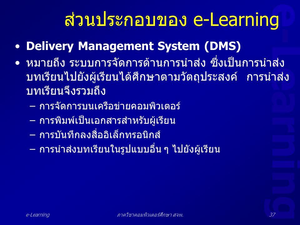 e-Learning ภาควิชาคอมพิวเตอร์ศึกษา สจพ.37 ส่วนประกอบของ e-Learning •Delivery Management System (DMS) •หมายถึง ระบบการจัดการด้านการนำส่ง ซึ่งเป็นการนำส