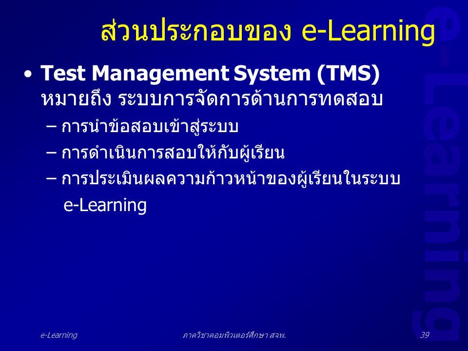 e-Learning ภาควิชาคอมพิวเตอร์ศึกษา สจพ.39 ส่วนประกอบของ e-Learning •Test Management System (TMS) หมายถึง ระบบการจัดการด้านการทดสอบ –การนำข้อสอบเข้าสู่