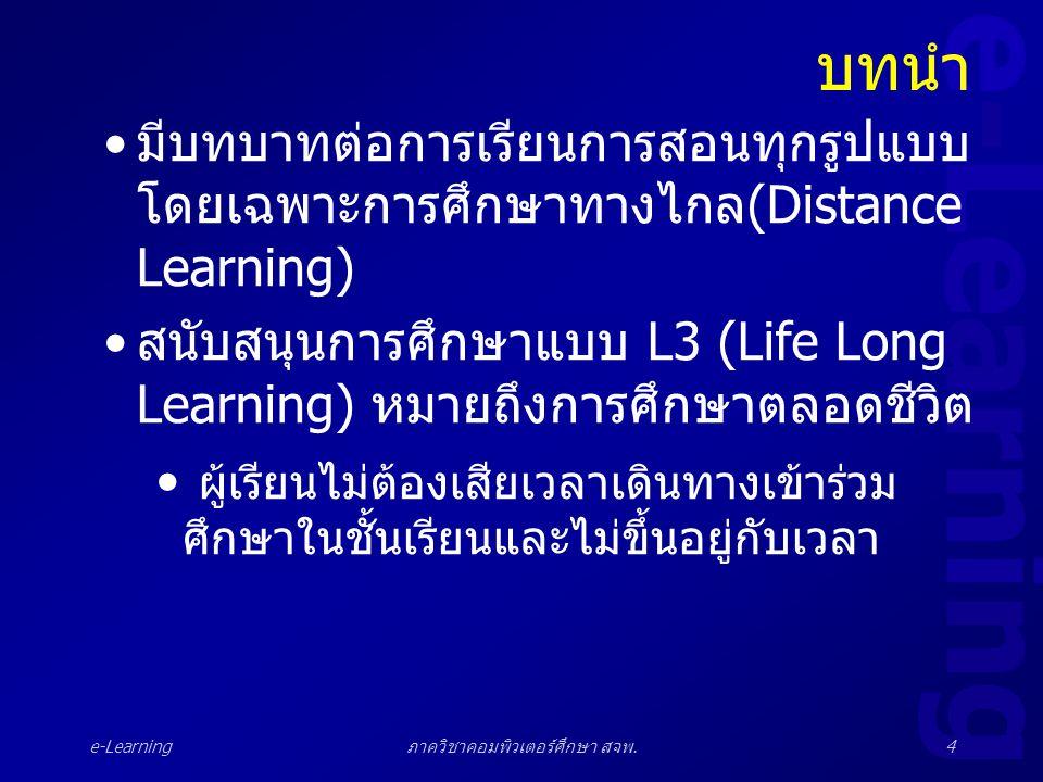 e-Learning ภาควิชาคอมพิวเตอร์ศึกษา สจพ.4 บทนำ •มีบทบาทต่อการเรียนการสอนทุกรูปแบบ โดยเฉพาะการศึกษาทางไกล(Distance Learning) •สนับสนุนการศึกษาแบบ L3 (Li