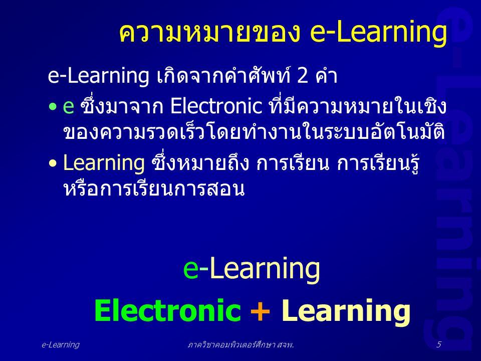 e-Learning ภาควิชาคอมพิวเตอร์ศึกษา สจพ.5 ความหมายของ e-Learning e-Learning เกิดจากคำศัพท์ 2 คำ •e ซึ่งมาจาก Electronic ที่มีความหมายในเชิง ของความรวดเ