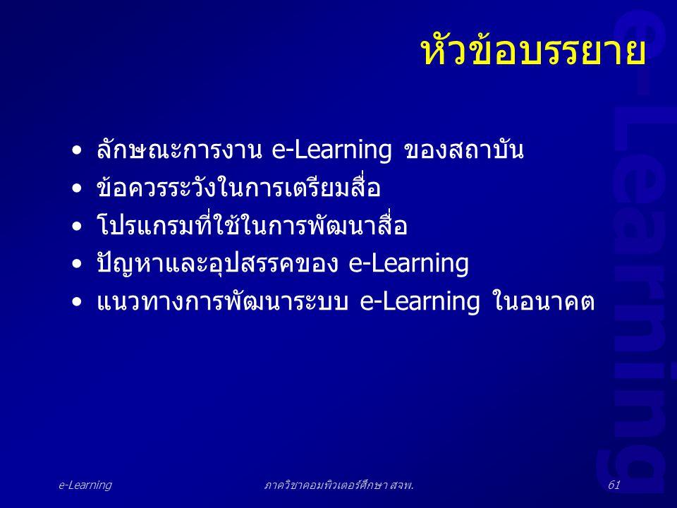 e-Learning ภาควิชาคอมพิวเตอร์ศึกษา สจพ.61 หัวข้อบรรยาย •ลักษณะการงาน e-Learning ของสถาบัน •ข้อควรระวังในการเตรียมสื่อ •โปรแกรมที่ใช้ในการพัฒนาสื่อ •ปั