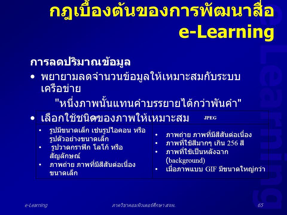 e-Learning ภาควิชาคอมพิวเตอร์ศึกษา สจพ.65 กฎเบื้องต้นของการพัฒนาสื่อ e-Learning การลดปริมาณข้อมูล • พยายามลดจำนวนข้อมูลให้เหมาะสมกับระบบ เครือข่าย
