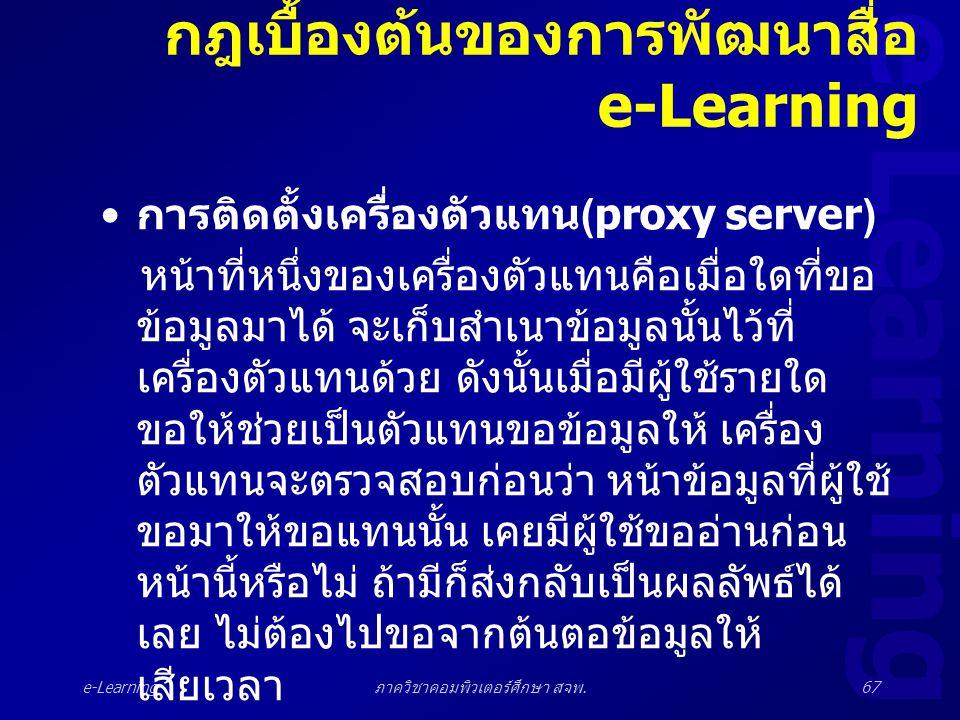 e-Learning ภาควิชาคอมพิวเตอร์ศึกษา สจพ.67 กฎเบื้องต้นของการพัฒนาสื่อ e-Learning • การติดตั้งเครื่องตัวแทน (proxy server) หน้าที่หนึ่งของเครื่องตัวแทนค