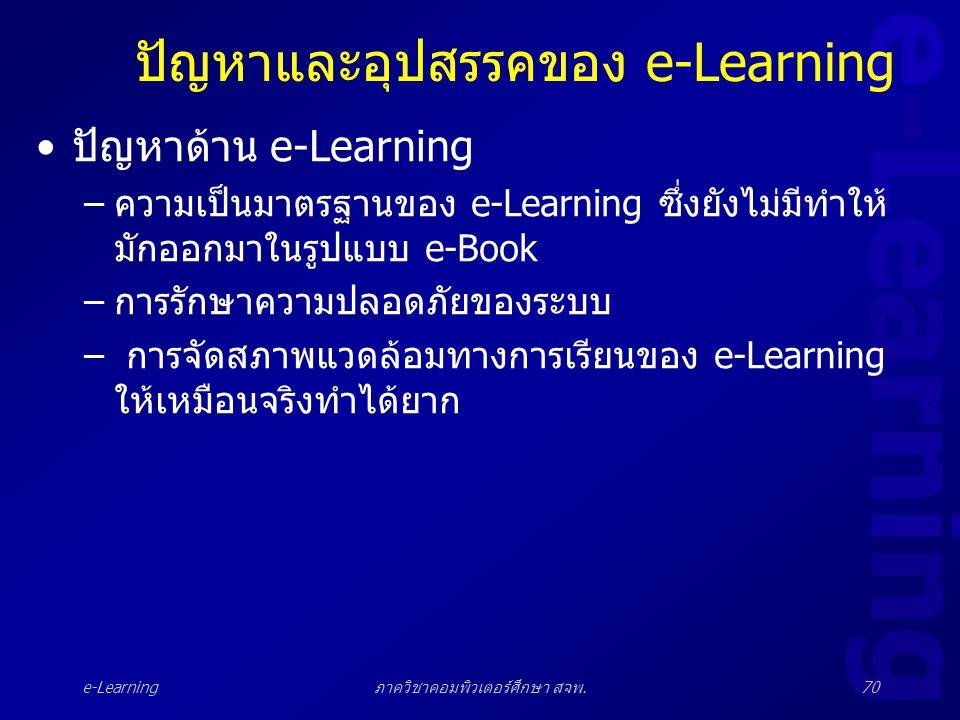 e-Learning ภาควิชาคอมพิวเตอร์ศึกษา สจพ.70 ปัญหาและอุปสรรคของ e-Learning •ปัญหาด้าน e-Learning –ความเป็นมาตรฐานของ e-Learning ซึ่งยังไม่มีทำให้ มักออกม
