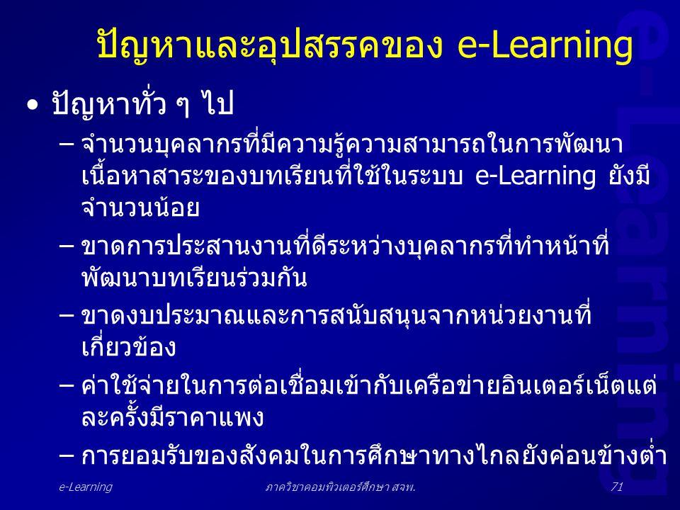 e-Learning ภาควิชาคอมพิวเตอร์ศึกษา สจพ.71 ปัญหาและอุปสรรคของ e-Learning •ปัญหาทั่ว ๆ ไป –จำนวนบุคลากรที่มีความรู้ความสามารถในการพัฒนา เนื้อหาสาระของบท