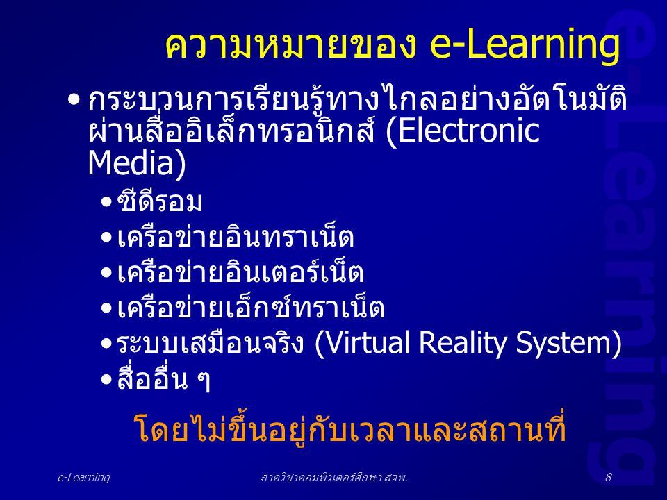 e-Learning ภาควิชาคอมพิวเตอร์ศึกษา สจพ.8 ความหมายของ e-Learning •กระบวนการเรียนรู้ทางไกลอย่างอัตโนมัติ ผ่านสื่ออิเล็กทรอนิกส์ (Electronic Media) •ซีดี