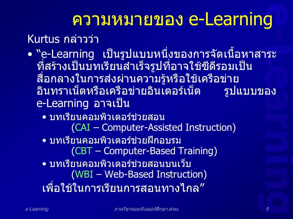 "e-Learning ภาควิชาคอมพิวเตอร์ศึกษา สจพ.9 ความหมายของ e-Learning Kurtus กล่าวว่า •""e-Learning เป็นรูปแบบหนึ่งของการจัดเนื้อหาสาระ ที่สร้างเป็นบทเรียนสำ"