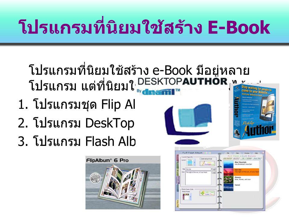 โปรแกรมที่นิยมใช้สร้าง E-Book โปรแกรมที่นิยมใช้สร้าง e-Book มีอยู่หลาย โปรแกรม แต่ที่นิยมใช้กันมากในปัจจุบันได้แก่ 1. โปรแกรมชุด Flip Album 2. โปรแกรม