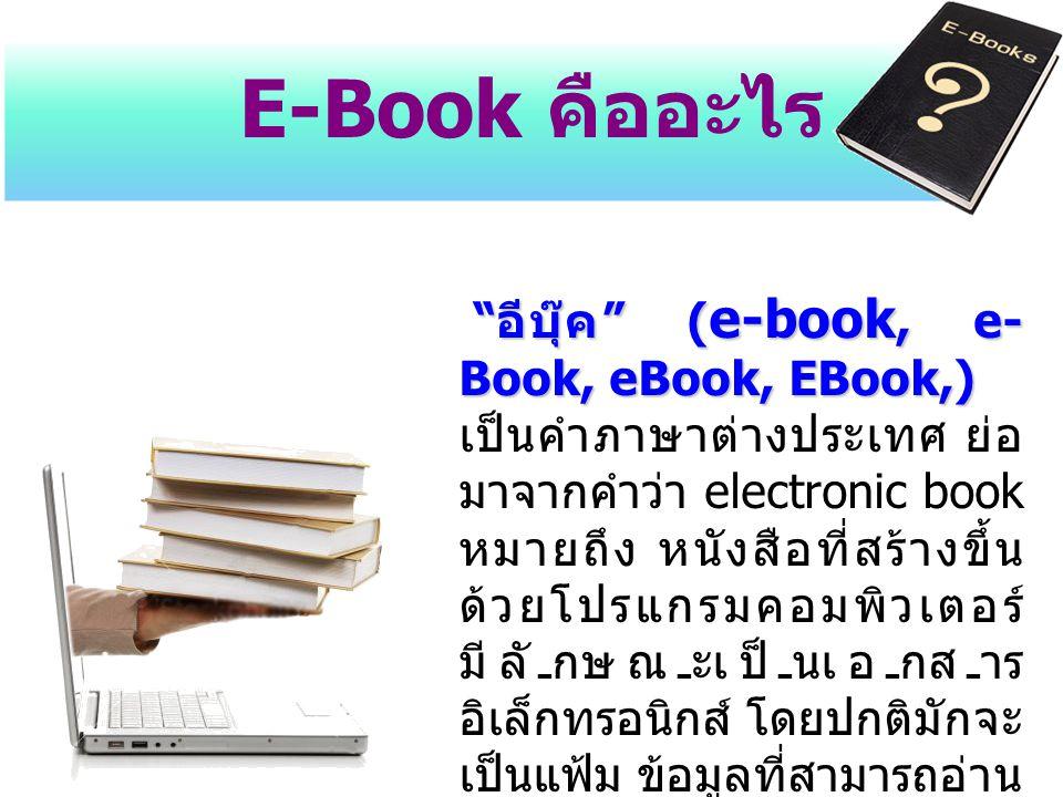 """E-Book คืออะไร """" อีบุ๊ค """" ( e-book, e- Book, eBook, EBook,) """" อีบุ๊ค """" ( e-book, e- Book, eBook, EBook,) เป็นคำภาษาต่างประเทศ ย่อ มาจากคำว่า electroni"""