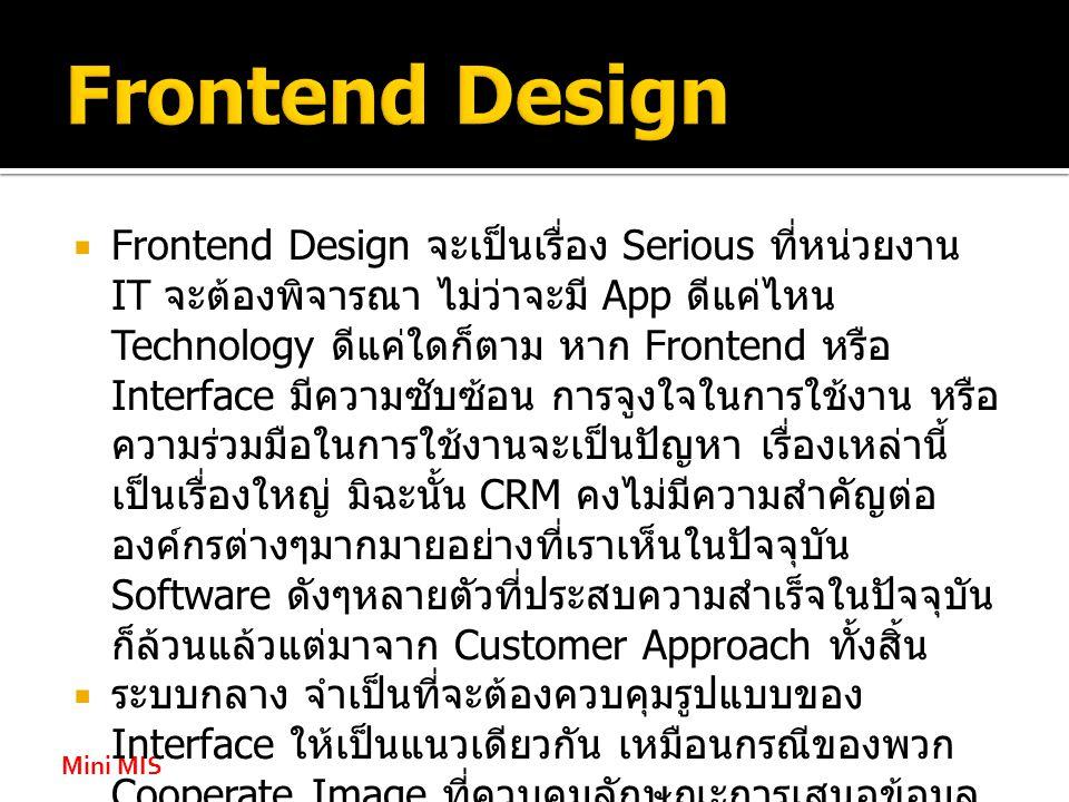 Mini MIS  Frontend Design จะเป็นเรื่อง Serious ที่หน่วยงาน IT จะต้องพิจารณา ไม่ว่าจะมี App ดีแค่ไหน Technology ดีแค่ใดก็ตาม หาก Frontend หรือ Interface มีความซับซ้อน การจูงใจในการใช้งาน หรือ ความร่วมมือในการใช้งานจะเป็นปัญหา เรื่องเหล่านี้ เป็นเรื่องใหญ่ มิฉะนั้น CRM คงไม่มีความสำคัญต่อ องค์กรต่างๆมากมายอย่างที่เราเห็นในปัจจุบัน Software ดังๆหลายตัวที่ประสบความสำเร็จในปัจจุบัน ก็ล้วนแล้วแต่มาจาก Customer Approach ทั้งสิ้น  ระบบกลาง จำเป็นที่จะต้องควบคุมรูปแบบของ Interface ให้เป็นแนวเดียวกัน เหมือนกรณีของพวก Cooperate Image ที่ควบคุมลักษณะการเสนอข้อมูล การใช้ข้อความ การใช้สี ที่ชัดเจน เพื่อสื่อภาพลักษณ์ ขององค์กรสู่สาธารณะชน เช่นเดียวกับการออกแบบ ระบบ หากมี Pattern ที่คงที่ การใช้งาน ความร่วมมือ ในการใช้งานจะดีขึ้น ลด Training Cost ลงไปอย่าง มาก