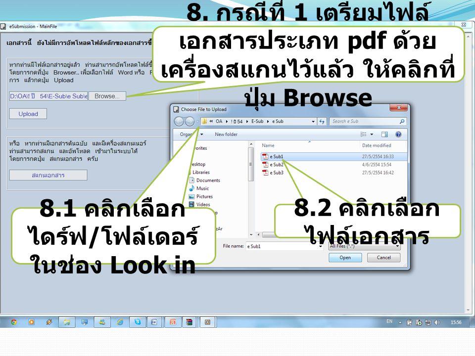 8. กรณีที่ 1 เตรียมไฟล์ เอกสารประเภท pdf ด้วย เครื่องสแกนไว้แล้ว ให้คลิกที่ ปุ่ม Browse 8.1 คลิกเลือก ไดร์ฟ / โฟล์เดอร์ ในช่อง Look in 8.2 คลิกเลือก ไ