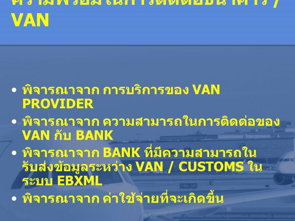 ความพร้อมในการติดต่อธนาคาร / VAN • พิจารณาจาก การบริการของ VAN PROVIDER • พิจารณาจาก ความสามารถในการติดต่อของ VAN กับ BANK • พิจารณาจาก BANK ที่มีความสามารถใน รับส่งข้อมูลระหว่าง VAN / CUSTOMS ใน ระบบ EBXML • พิจารณาจาก ค่าใช้จ่ายที่จะเกิดขึ้น