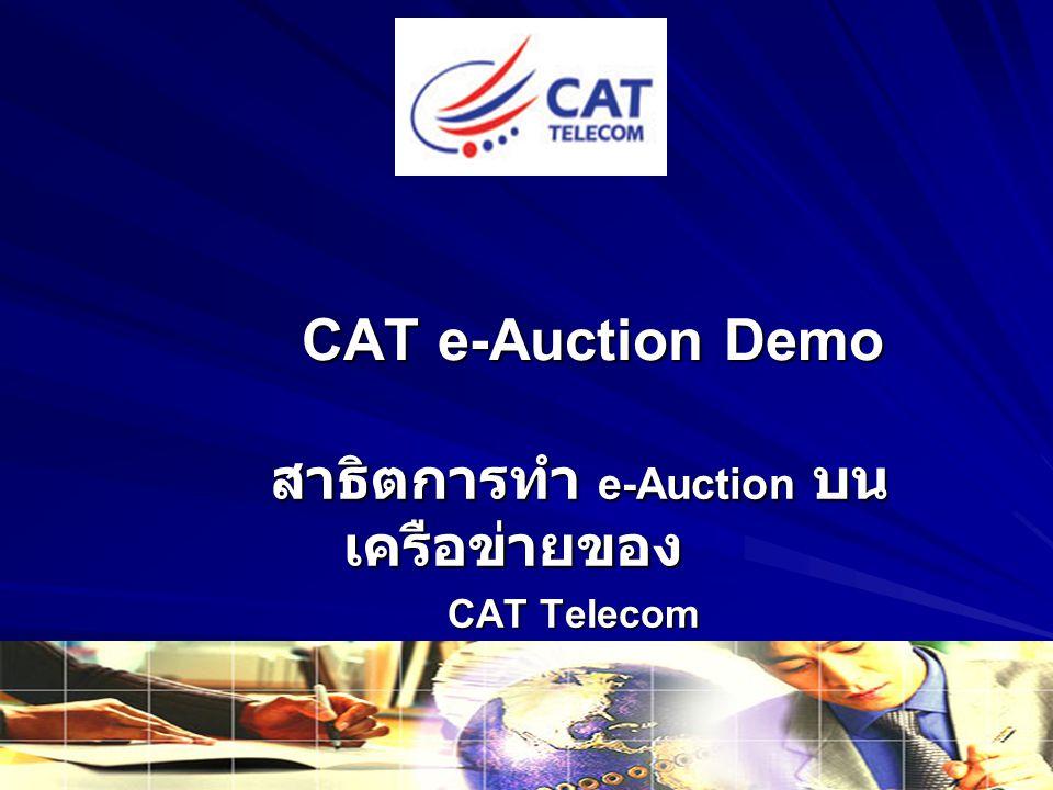 CAT e-Auction Demo สาธิตการทำ e-Auction บน เครือข่ายของ สาธิตการทำ e-Auction บน เครือข่ายของ CAT Telecom CAT Telecom
