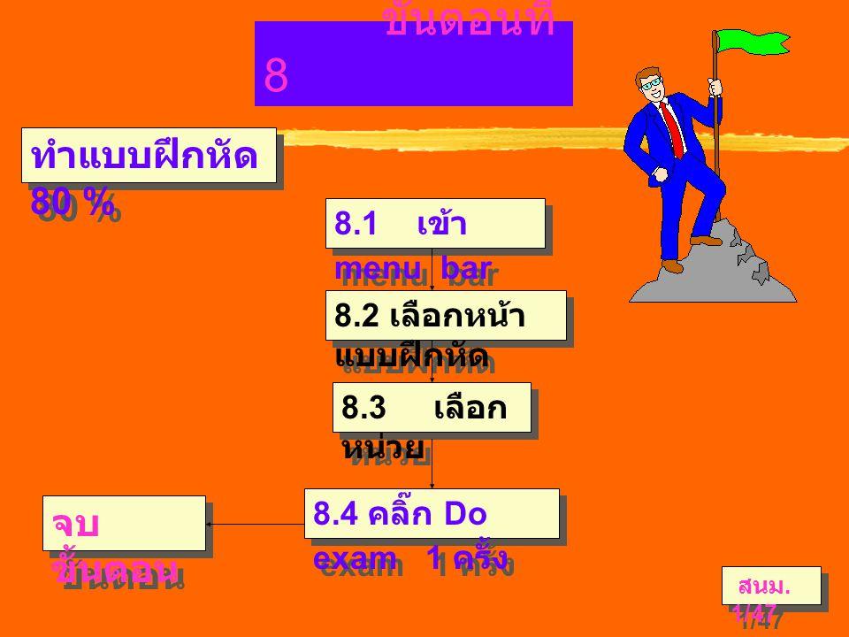 ขั้นตอนที่ 8 จบ ขั้นตอน 8.1 เข้า menu bar 8.4 คลิ๊ก Do exam 1 ครั้ง 8.2 เลือกหน้า แบบฝึกหัด 8.3 เลือก หน่วย ทำแบบฝึกหัด 80 % สนม.