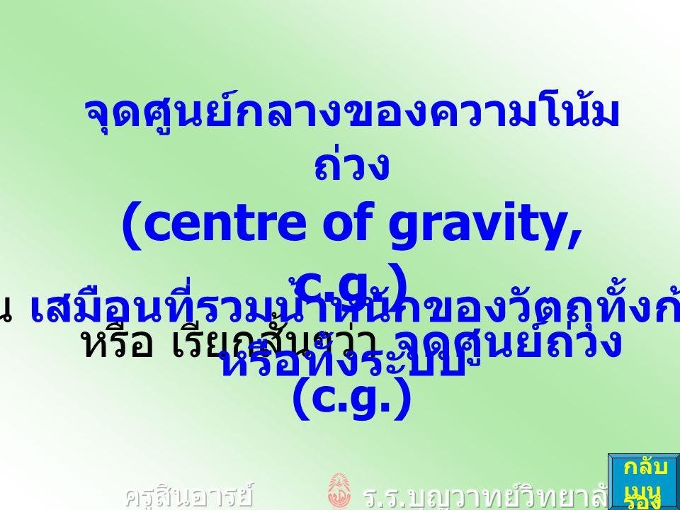 จุดศูนย์กลางของความโน้ม ถ่วง (centre of gravity, c.g.) หรือ เรียกสั้นๆว่า จุดศูนย์ถ่วง (c.g.) เป็น เสมือนที่รวมน้ำหนักของวัตถุทั้งก้อน หรือทั้งระบบ กลับ เมนู รอง