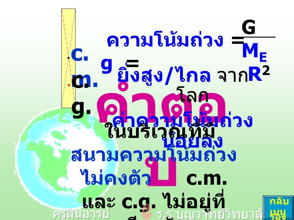 คำตอ บ ยิ่งสูง / ไกล จาก โลก ค่าความโน้มถ่วง น้อยลง c. m. c. g. ความโน้มถ่วง = g = GMER2GMER2 ในบริเวณที่มี สนามความโน้มถ่วง ไม่คงตัว c.m. และ c.g. ไม