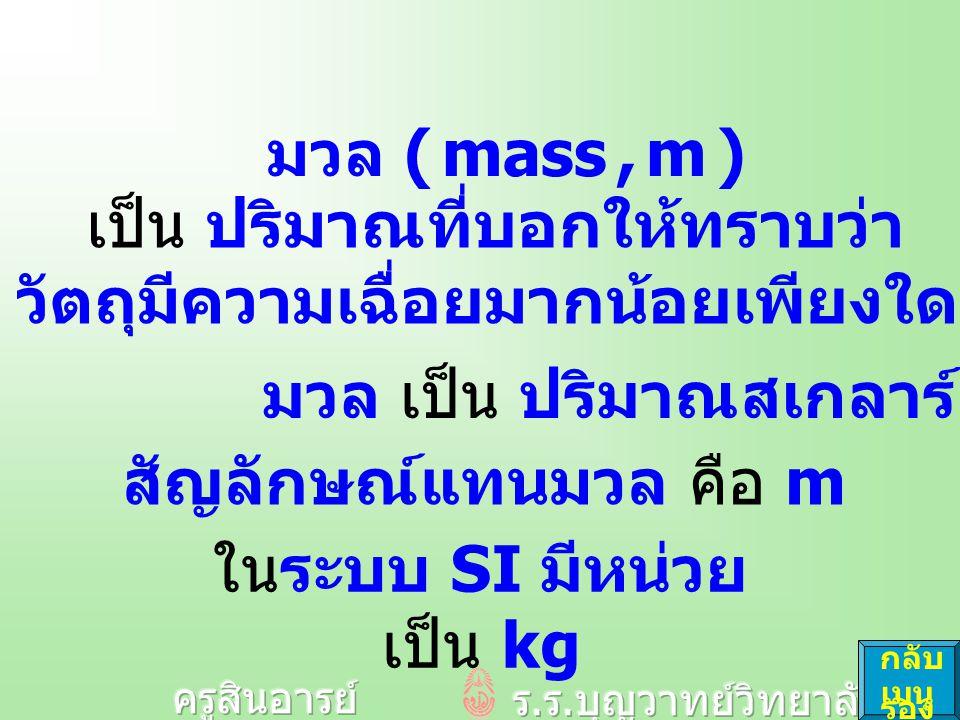 เป็น ปริมาณที่บอกให้ทราบว่า วัตถุมีความเฉื่อยมากน้อยเพียงใด มวล เป็น ปริมาณสเกลาร์ สัญลักษณ์แทนมวล คือ m ในระบบ SI มีหน่วย เป็น kg มวล ( mass, m ) กลับ เมนู รอง