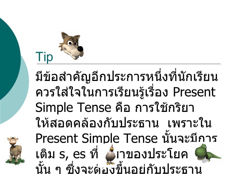 มีข้อสำคัญอีกประการหนึ่งที่นักเรียน ควรใส่ใจในการเรียนรู้เรื่อง Present Simple Tense คือ การใช้กริยา ให้สอดคล้องกับประธาน เพราะใน Present Simple Tense