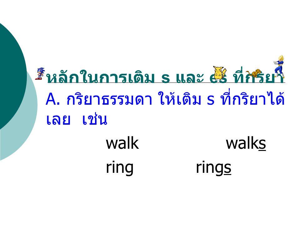 A. กริยาธรรมดา ให้เติม s ที่กริยาได้ เลย เช่น walkwalks ringrings หลักในการเติม s และ es ที่กริยา