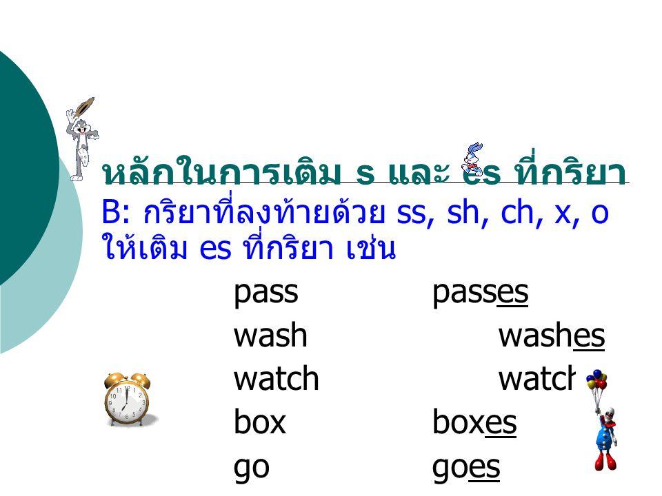 B: กริยาที่ลงท้ายด้วย ss, sh, ch, x, o ให้เติม es ที่กริยา เช่น passpasses washwashes watchwatches boxboxes gogoes หลักในการเติม s และ es ที่กริยา