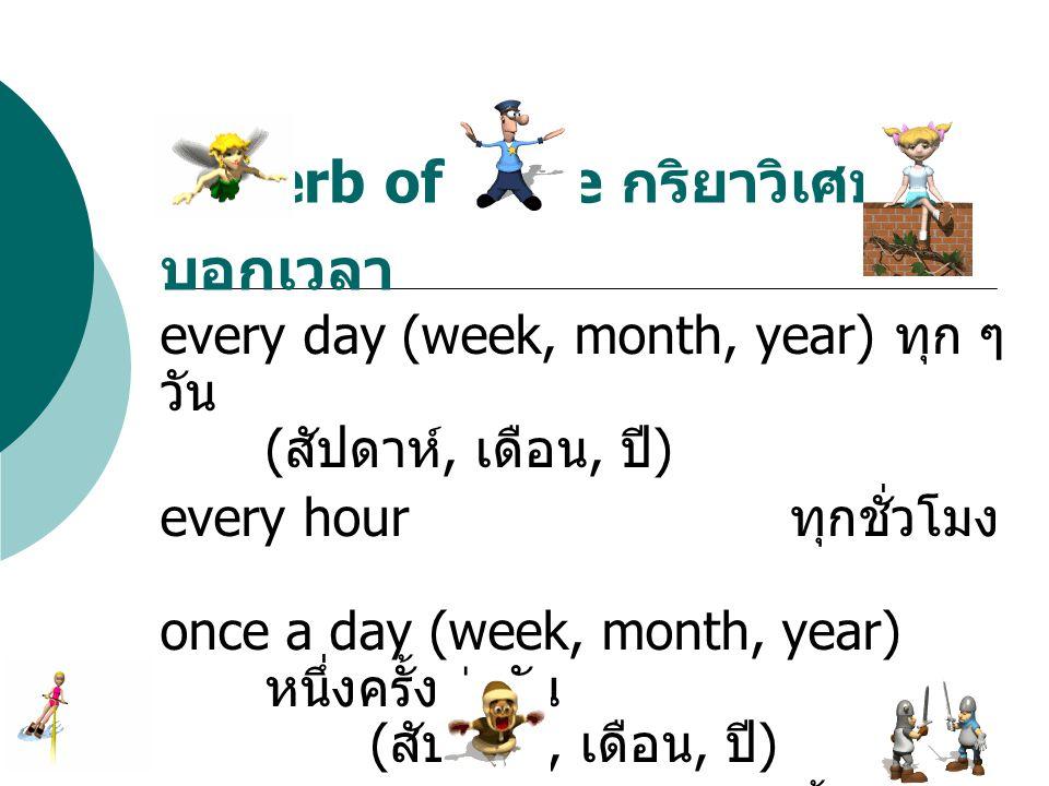 every day (week, month, year) ทุก ๆ วัน ( สัปดาห์, เดือน, ปี ) every hour ทุกชั่วโมง once a day (week, month, year) หนึ่งครั้งต่อวัน ( สัปดาห์, เดือน,