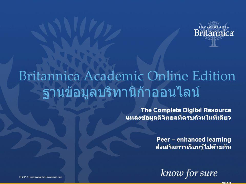 The Complete Digital Resource แหล่งข้อมูลดิจิตอลที่ครบถ้วนในที่เดียว Peer – enhanced learning ส่งเสริมการเรียนรู้ไปด้วยกัน 2013 Britannica Academic Online Edition ฐานข้อมูลบริทานิก้าออนไลน์ © 2013 Encyclopædia Britannica, Inc.