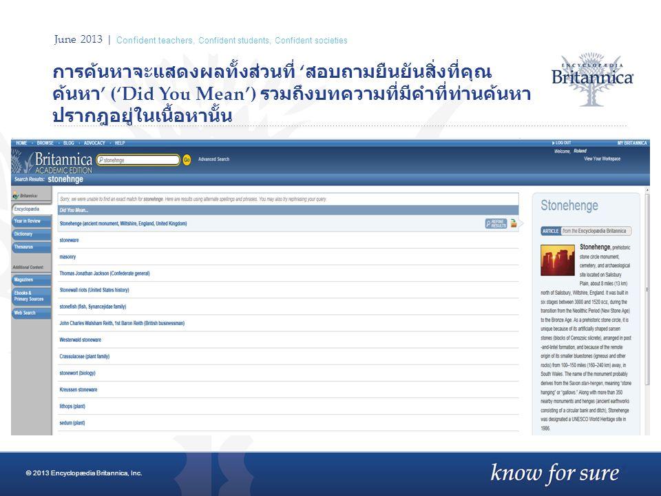 June 2013 | Confident teachers, Confident students, Confident societies การค้นหาจะแสดงผลทั้งส่วนที่ ' สอบถามยืนยันสิ่งที่คุณ ค้นหา ' ('Did You Mean') รวมถึงบทความที่มีคำที่ท่านค้นหา ปรากฎอยู่ในเนื้อหานั้น © 2013 Encyclopædia Britannica, Inc.