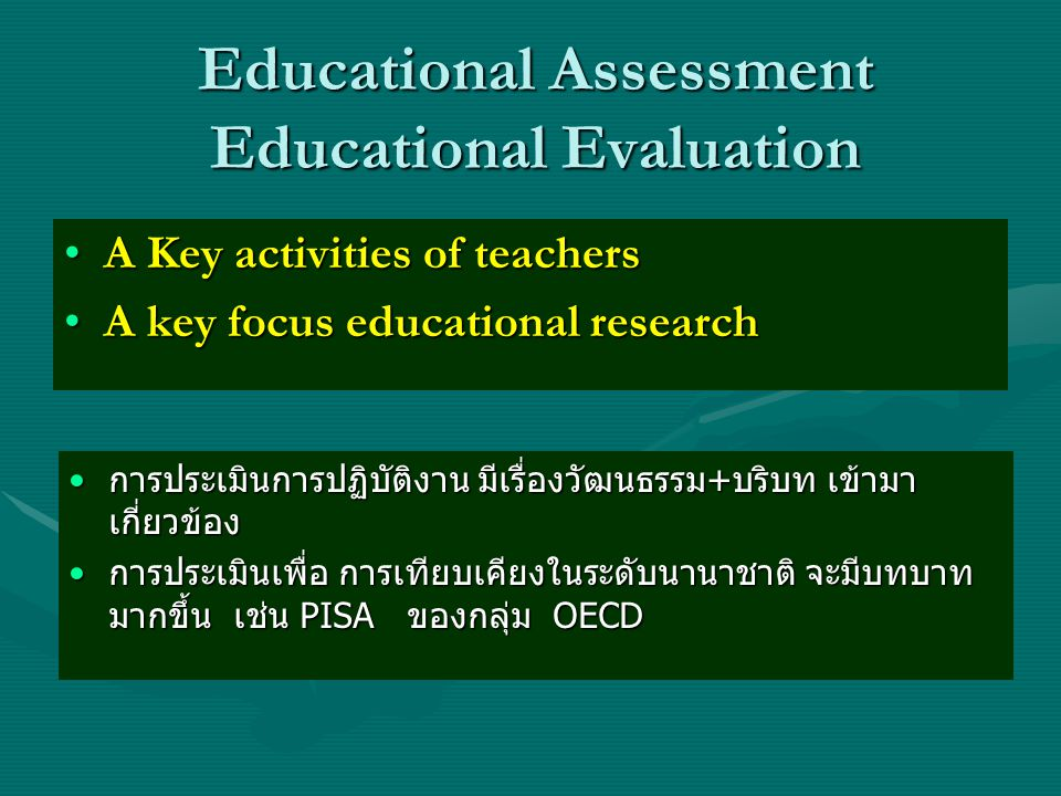 Educational Assessment Educational Evaluation •A Key activities of teachers •A key focus educational research •การประเมินการปฏิบัติงาน มีเรื่องวัฒนธรร