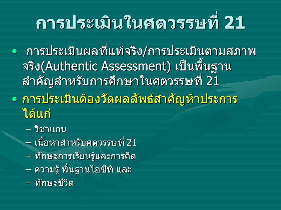 การประเมินในศตวรรษที่ 21 • การประเมินผลที่แท้จริง/การประเมินตามสภาพ จริง(Authentic Assessment) เป็นพื้นฐาน สำคัญสำหรับการศึกษาในศตวรรษที่ 21 •การประเมินต้องวัดผลลัพธ์สำคัญห้าประการ ได้แก่ –วิชาแกน –เนื้อหาสำหรับศตวรรษที่ 21 –ทักษะการเรียนรู้และการคิด –ความรู้ พื้นฐานไอซีที และ –ทักษะชีวิต