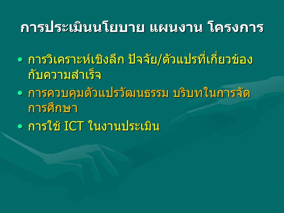 การประเมินนโยบาย แผนงาน โครงการ •การวิเคราะห์เชิงลึก ปัจจัย/ตัวแปรที่เกี่ยวข้อง กับความสำเร็จ •การควบคุมตัวแปรวัฒนธรรม บริบทในการจัด การศึกษา •การใช้ ICT ในงานประเมิน