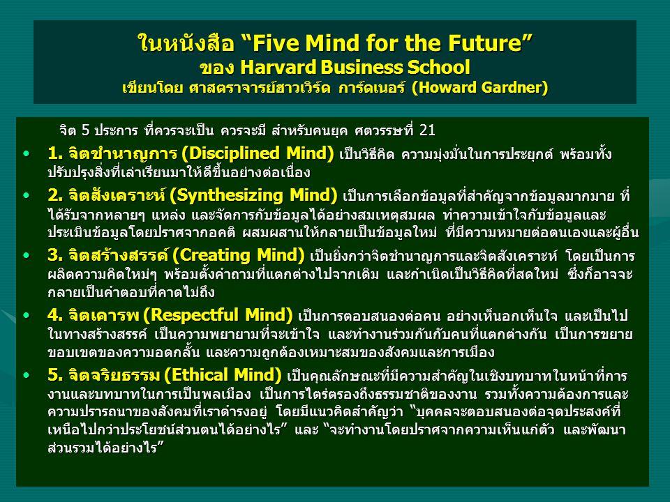 ในหนังสือ Five Mind for the Future ของ Harvard Business School เขียนโดย ศาสตราจารย์ฮาวเวิร์ด การ์ดเนอร์ (Howard Gardner) จิต 5 ประการ ที่ควรจะเป็น ควรจะมี สำหรับคนยุค ศตวรรษที่ 21 จิต 5 ประการ ที่ควรจะเป็น ควรจะมี สำหรับคนยุค ศตวรรษที่ 21 •1.