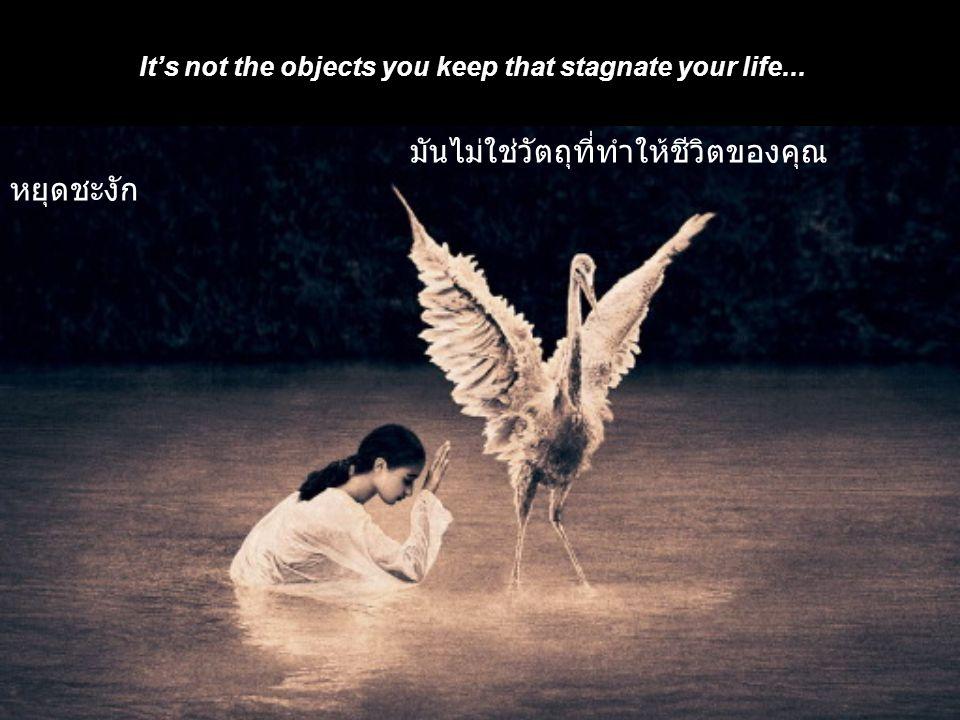 The attitude of keeping a heap of useless stuff ties your life down. ทัศนคติของการเก็บของมากมายที่ไม่ได้ใช้งานแล้ว ทำให้ชีวิตของคุณตกต่ำลง