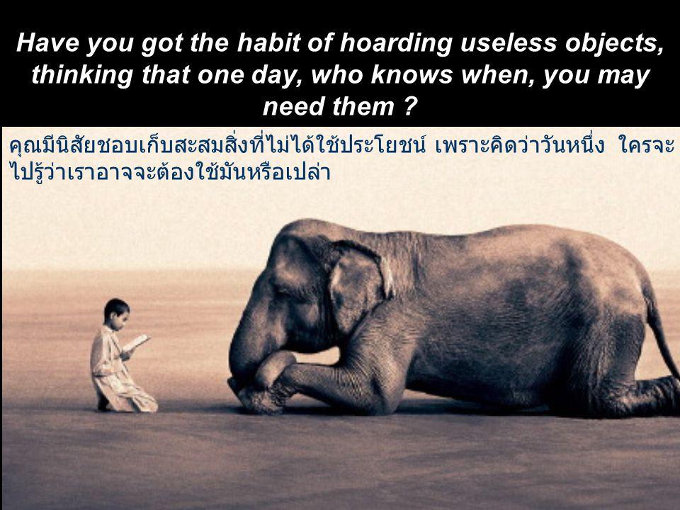 คุณมีนิสัยชอบเก็บสะสมสิ่งที่ไม่ได้ใช้ประโยชน์ เพราะคิดว่าวันหนึ่ง ใครจะ ไปรู้ว่าเราอาจจะต้องใช้มันหรือเปล่า Have you got the habit of hoarding useless objects, thinking that one day, who knows when, you may need them ?