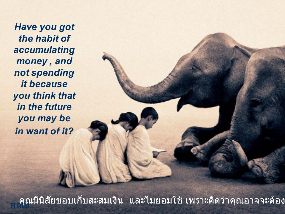 Have you got the habit of accumulating money, and not spending it because you think that in the future you may be in want of it.