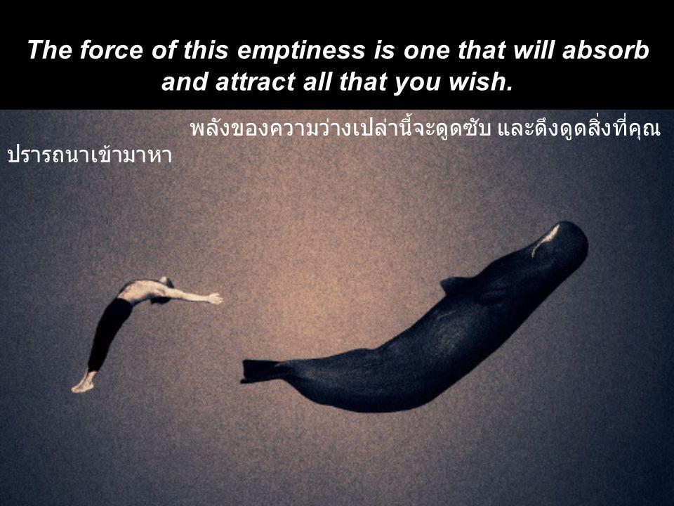 พลังของความว่างเปล่านี้จะดูดซับ และดึงดูดสิ่งที่คุณ ปรารถนาเข้ามาหา The force of this emptiness is one that will absorb and attract all that you wish.