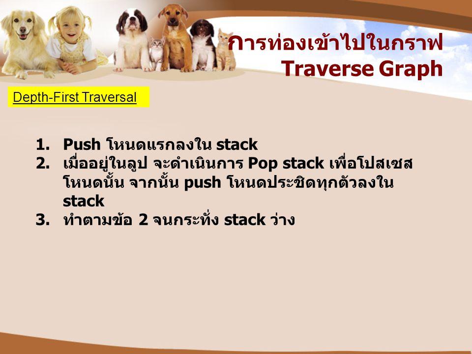 ก ารท่องเข้าไปในกราฟ Traverse Graph Depth-First Traversal 1.Push โหนดแรกลงใน stack 2. เมื่ออยู่ในลูป จะดำเนินการ Pop stack เพื่อโปสเซส โหนดนั้น จากนั้
