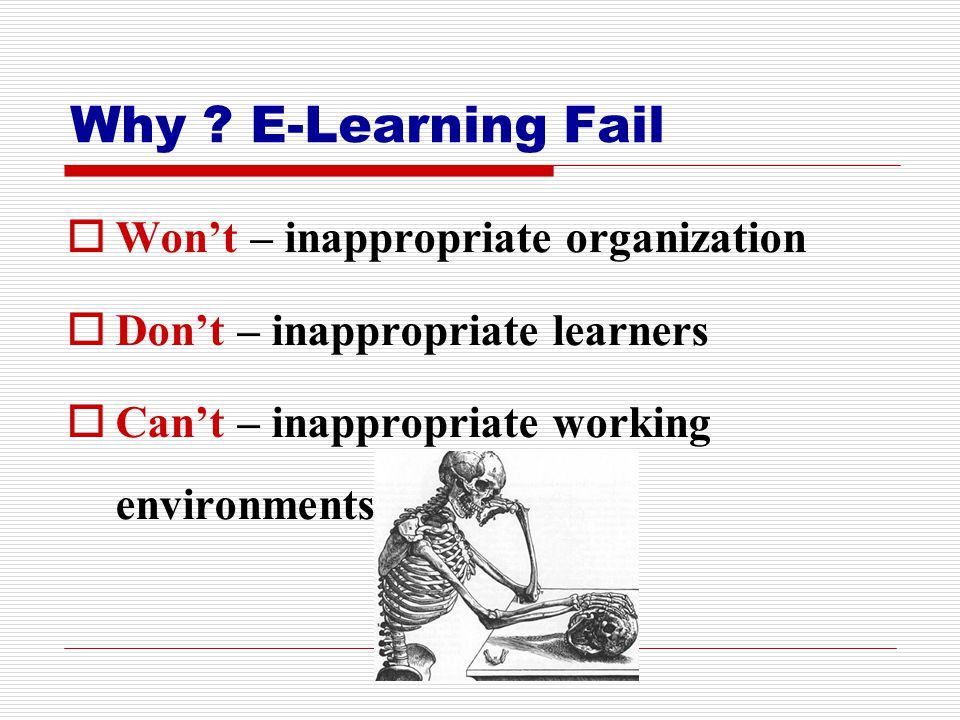 Why ? E-Learning Fail WWon't – inappropriate organization DDon't – inappropriate learners CCan't – inappropriate working environments