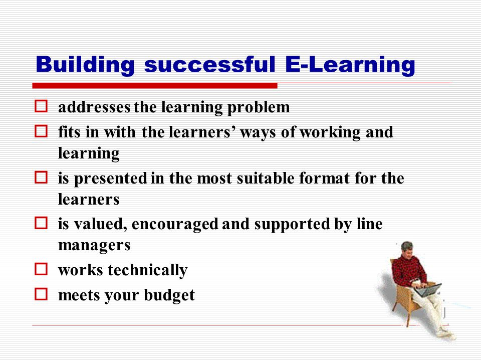 Building successful E-Learning  addresses the learning problem  fits in with the learners' ways of working and learning  is presented in the most s