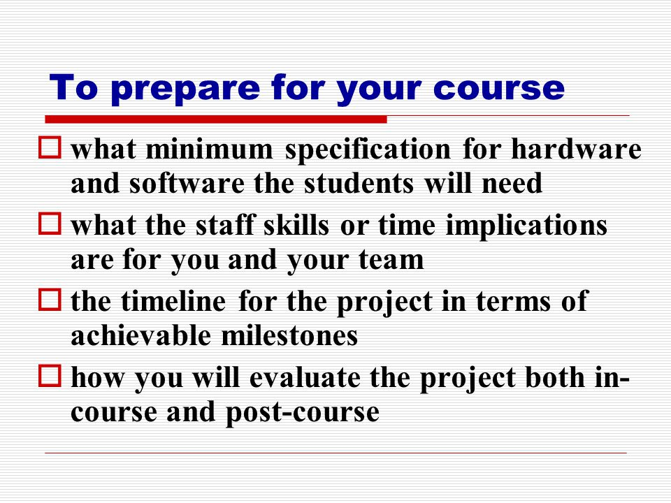 To prepare for your course  what minimum specification for hardware and software the students will need  what the staff skills or time implications are for you and your team  the timeline for the project in terms of achievable milestones  how you will evaluate the project both in- course and post-course